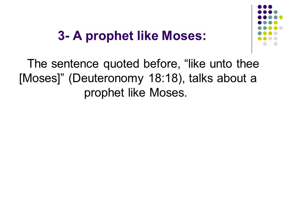 3- A prophet like Moses: The sentence quoted before, like unto thee [Moses] (Deuteronomy 18:18), talks about a prophet like Moses.